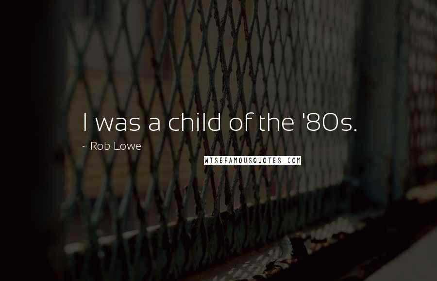 Rob Lowe quotes: I was a child of the '80s.