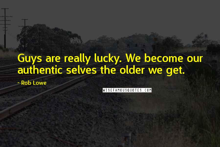 Rob Lowe quotes: Guys are really lucky. We become our authentic selves the older we get.