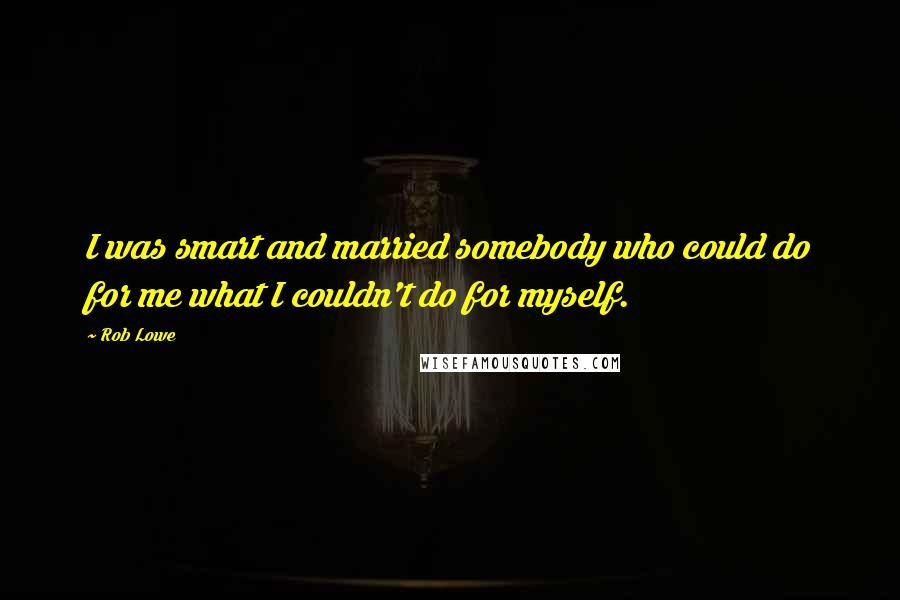 Rob Lowe quotes: I was smart and married somebody who could do for me what I couldn't do for myself.
