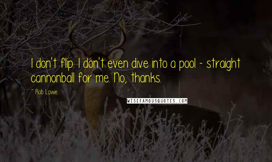 Rob Lowe quotes: I don't flip. I don't even dive into a pool - straight cannonball for me. No, thanks.