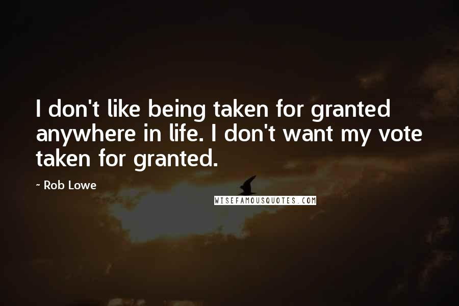 Rob Lowe quotes: I don't like being taken for granted anywhere in life. I don't want my vote taken for granted.