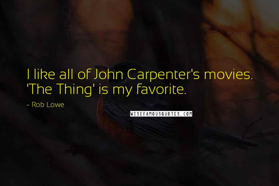 Rob Lowe quotes: I like all of John Carpenter's movies. 'The Thing' is my favorite.