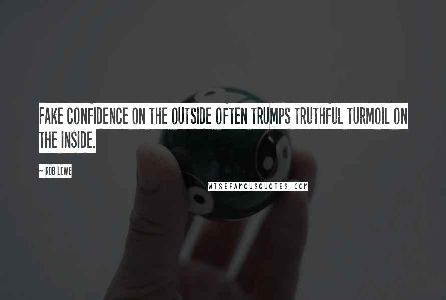 Rob Lowe quotes: Fake confidence on the outside often trumps truthful turmoil on the inside.