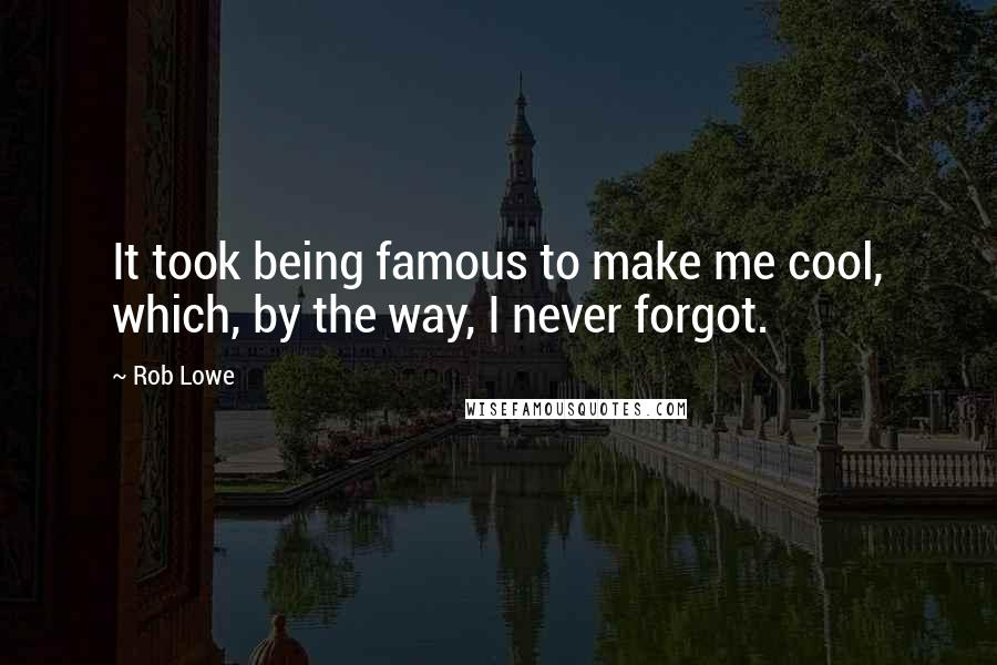 Rob Lowe quotes: It took being famous to make me cool, which, by the way, I never forgot.