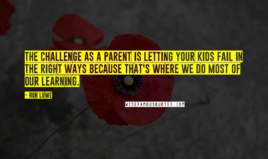 Rob Lowe quotes: The challenge as a parent is letting your kids fail in the right ways because that's where we do most of our learning.