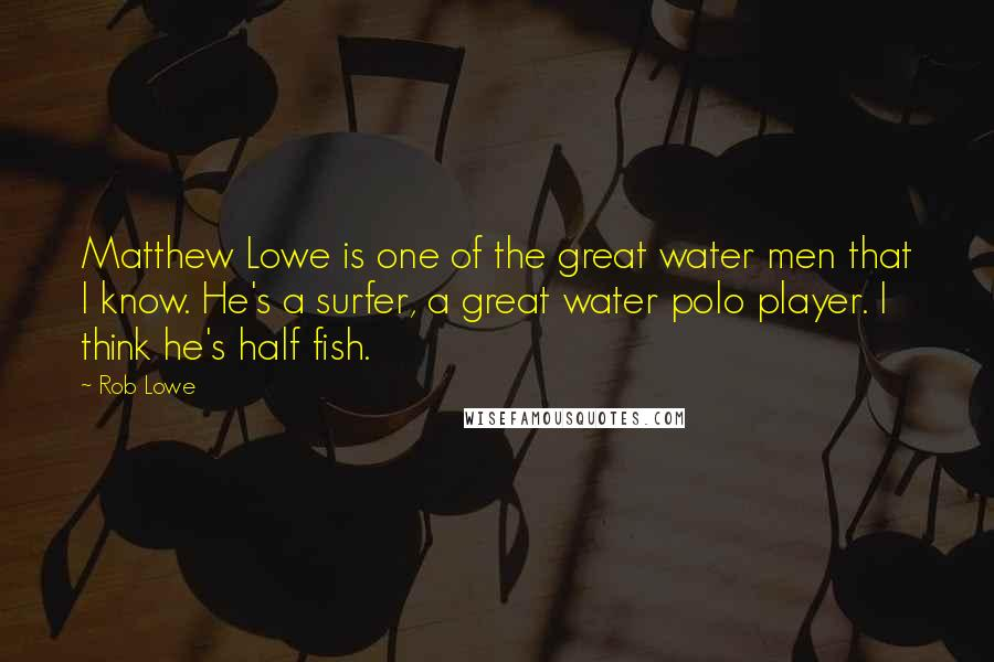 Rob Lowe quotes: Matthew Lowe is one of the great water men that I know. He's a surfer, a great water polo player. I think he's half fish.