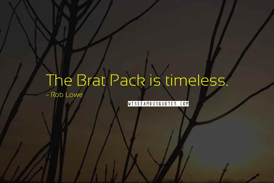 Rob Lowe quotes: The Brat Pack is timeless.