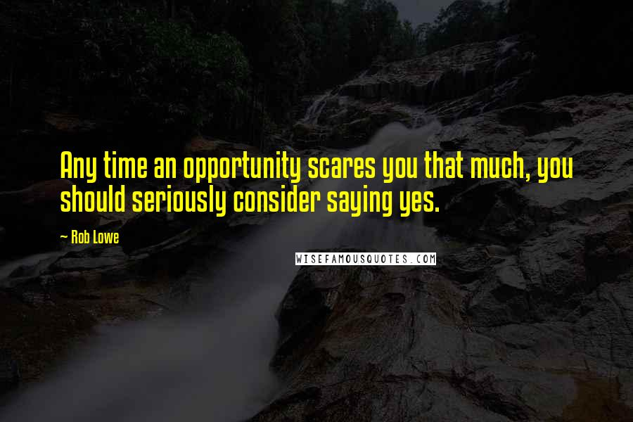 Rob Lowe quotes: Any time an opportunity scares you that much, you should seriously consider saying yes.