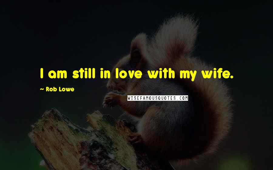 Rob Lowe quotes: I am still in love with my wife.