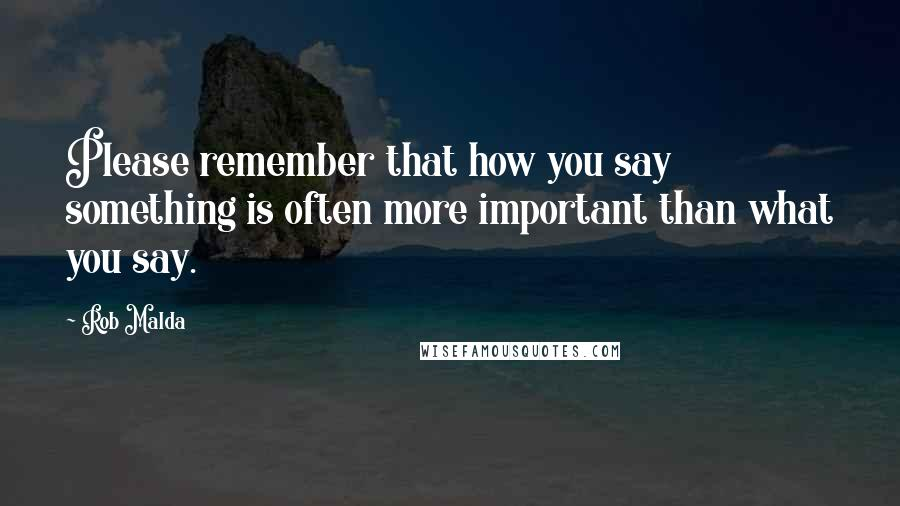 Rob Malda quotes: Please remember that how you say something is often more important than what you say.