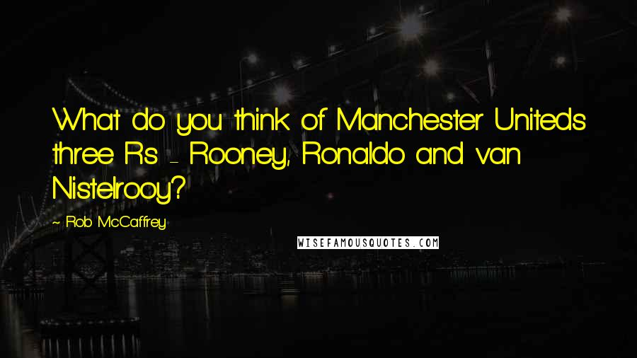 Rob McCaffrey quotes: What do you think of Manchester Uniteds three Rs - Rooney, Ronaldo and van Nistelrooy?