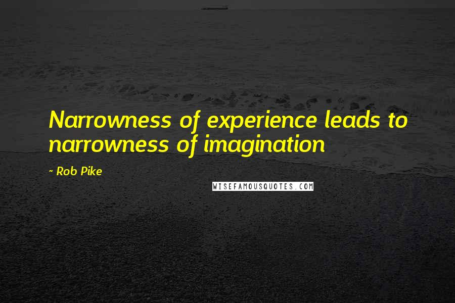 Rob Pike quotes: Narrowness of experience leads to narrowness of imagination