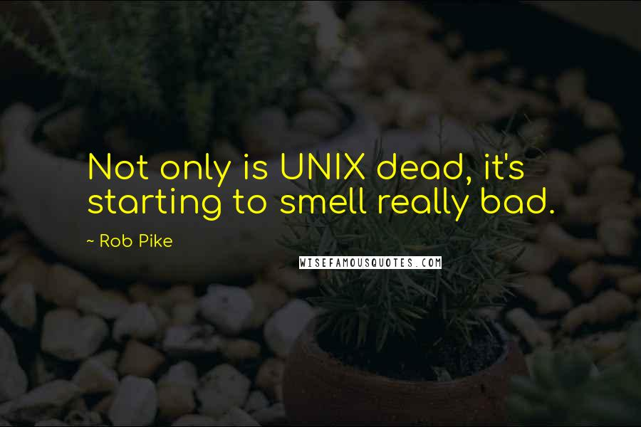 Rob Pike quotes: Not only is UNIX dead, it's starting to smell really bad.