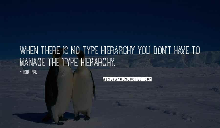 Rob Pike quotes: When there is no type hierarchy you don't have to manage the type hierarchy.