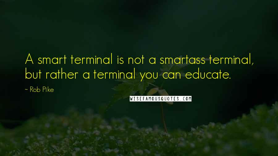Rob Pike quotes: A smart terminal is not a smartass terminal, but rather a terminal you can educate.
