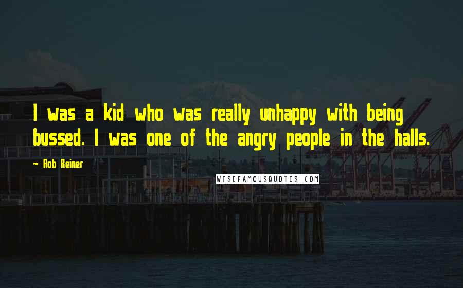Rob Reiner quotes: I was a kid who was really unhappy with being bussed. I was one of the angry people in the halls.