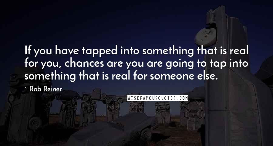 Rob Reiner quotes: If you have tapped into something that is real for you, chances are you are going to tap into something that is real for someone else.