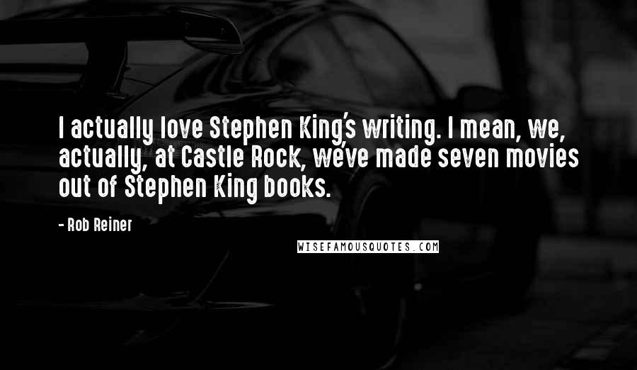 Rob Reiner quotes: I actually love Stephen King's writing. I mean, we, actually, at Castle Rock, we've made seven movies out of Stephen King books.