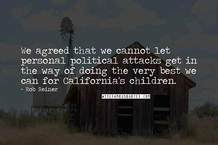 Rob Reiner quotes: We agreed that we cannot let personal political attacks get in the way of doing the very best we can for California's children.