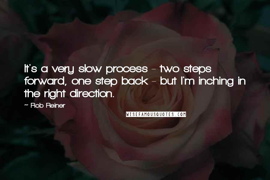 Rob Reiner quotes: It's a very slow process - two steps forward, one step back - but I'm inching in the right direction.