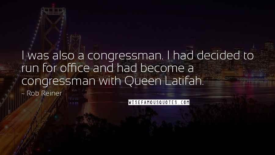 Rob Reiner quotes: I was also a congressman. I had decided to run for office and had become a congressman with Queen Latifah.