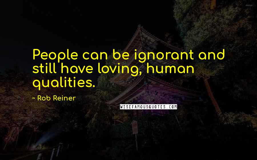 Rob Reiner quotes: People can be ignorant and still have loving, human qualities.