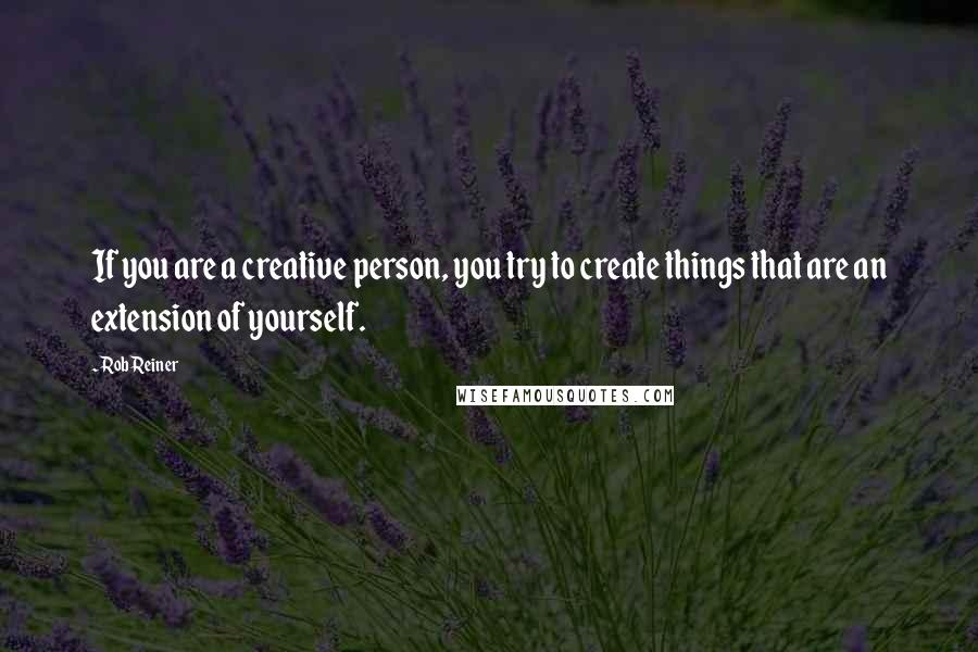 Rob Reiner quotes: If you are a creative person, you try to create things that are an extension of yourself.