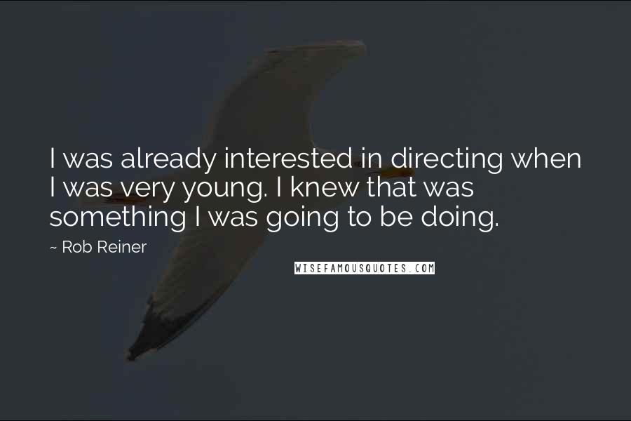 Rob Reiner quotes: I was already interested in directing when I was very young. I knew that was something I was going to be doing.