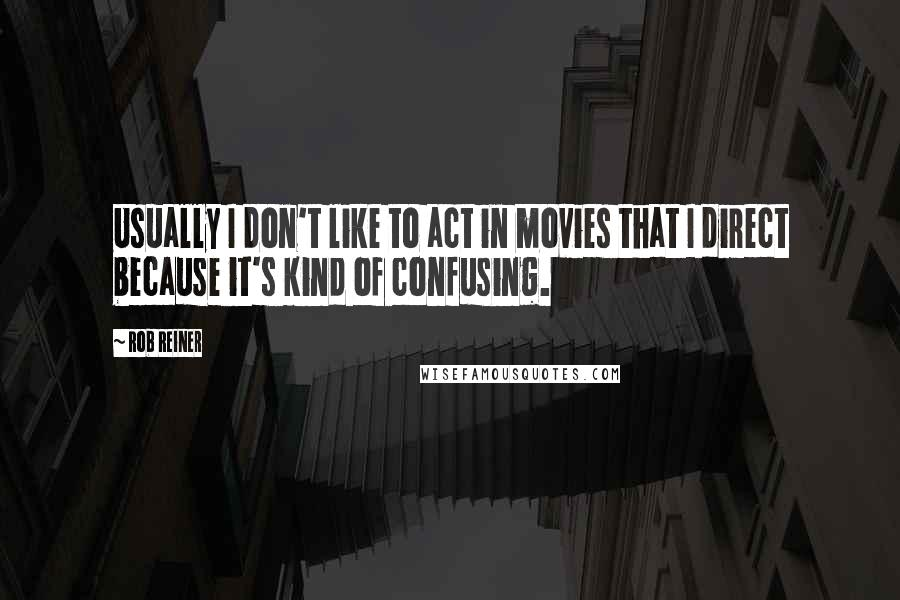 Rob Reiner quotes: Usually I don't like to act in movies that I direct because it's kind of confusing.