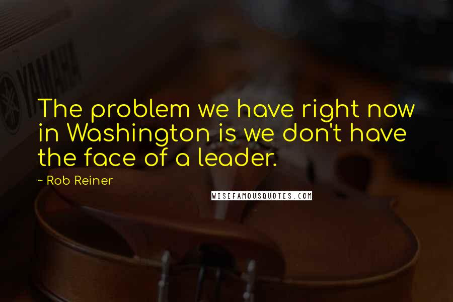Rob Reiner quotes: The problem we have right now in Washington is we don't have the face of a leader.