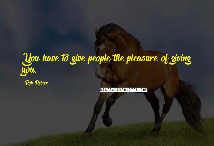 Rob Reiner quotes: You have to give people the pleasure of giving you.