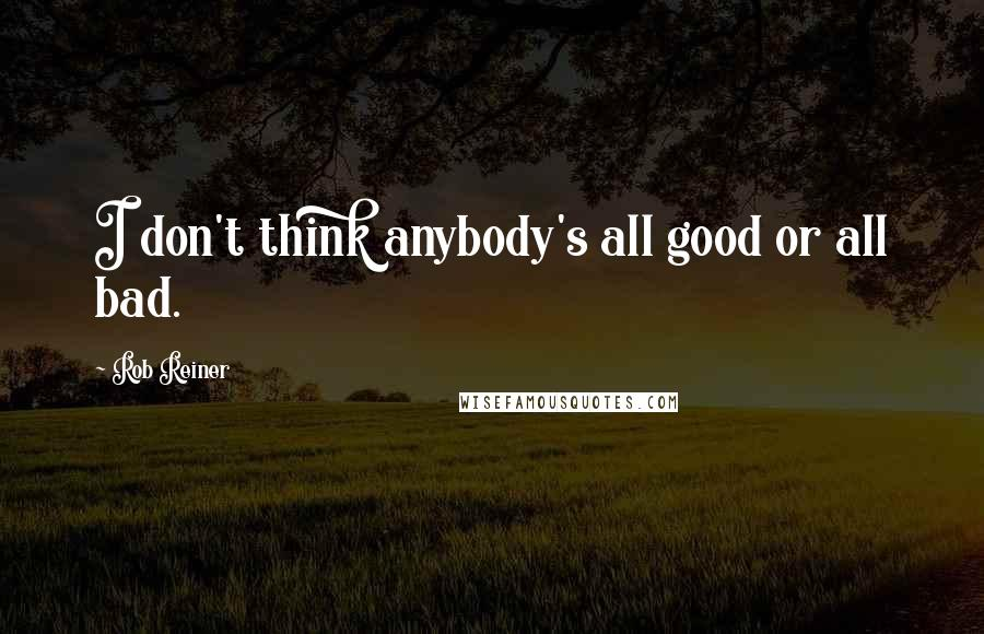 Rob Reiner quotes: I don't think anybody's all good or all bad.