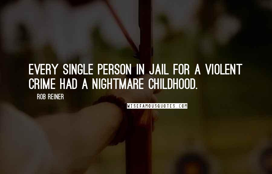 Rob Reiner quotes: Every single person in jail for a violent crime had a nightmare childhood.
