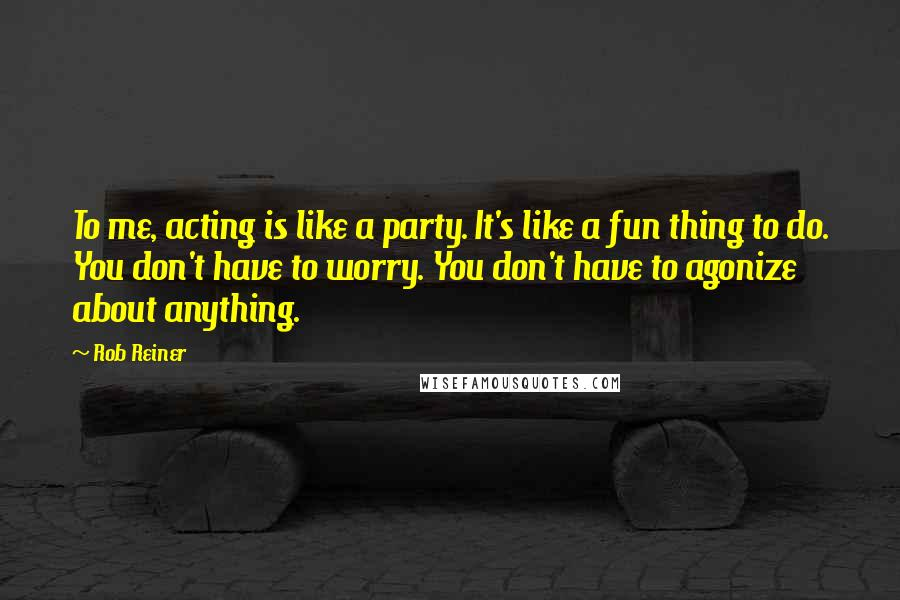 Rob Reiner quotes: To me, acting is like a party. It's like a fun thing to do. You don't have to worry. You don't have to agonize about anything.