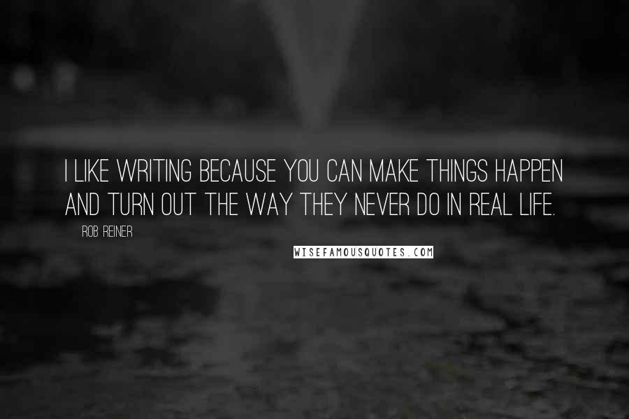 Rob Reiner quotes: I like writing because you can make things happen and turn out the way they never do in real life.