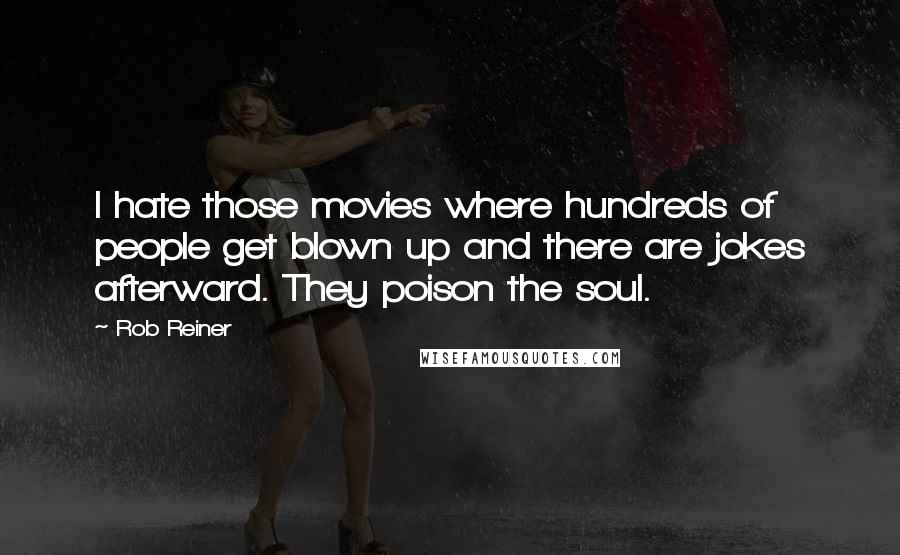 Rob Reiner quotes: I hate those movies where hundreds of people get blown up and there are jokes afterward. They poison the soul.