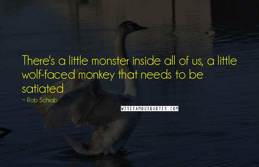 Rob Schrab quotes: There's a little monster inside all of us, a little wolf-faced monkey that needs to be satiated