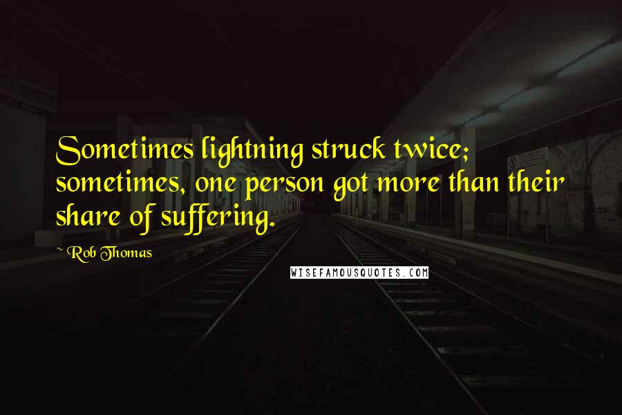 Rob Thomas quotes: Sometimes lightning struck twice; sometimes, one person got more than their share of suffering.
