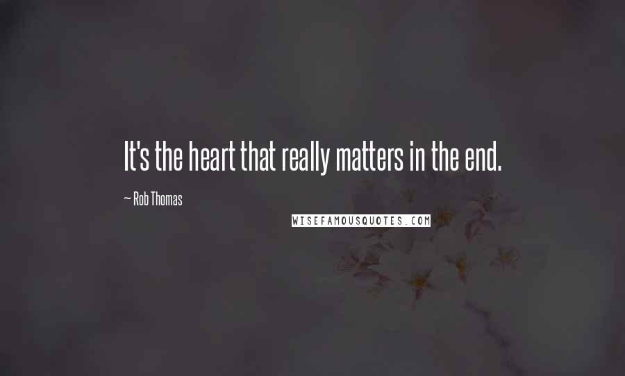 Rob Thomas quotes: It's the heart that really matters in the end.