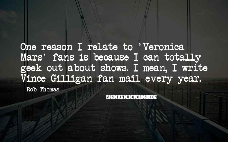 Rob Thomas quotes: One reason I relate to 'Veronica Mars' fans is because I can totally geek out about shows. I mean, I write Vince Gilligan fan mail every year.