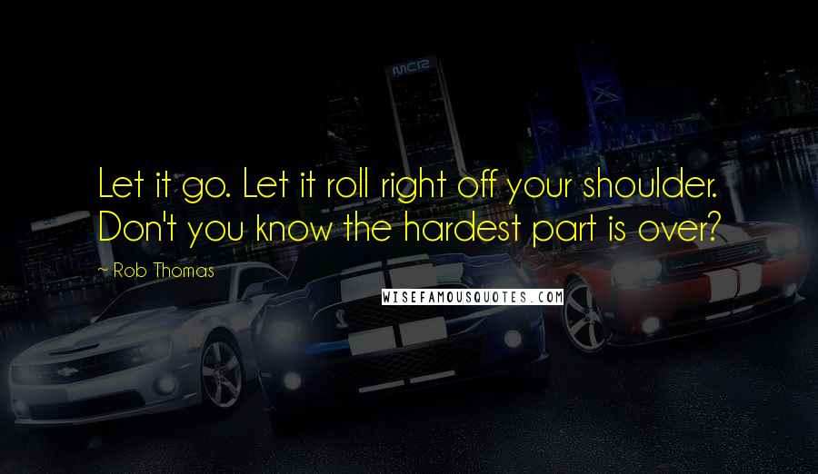 Rob Thomas quotes: Let it go. Let it roll right off your shoulder. Don't you know the hardest part is over?