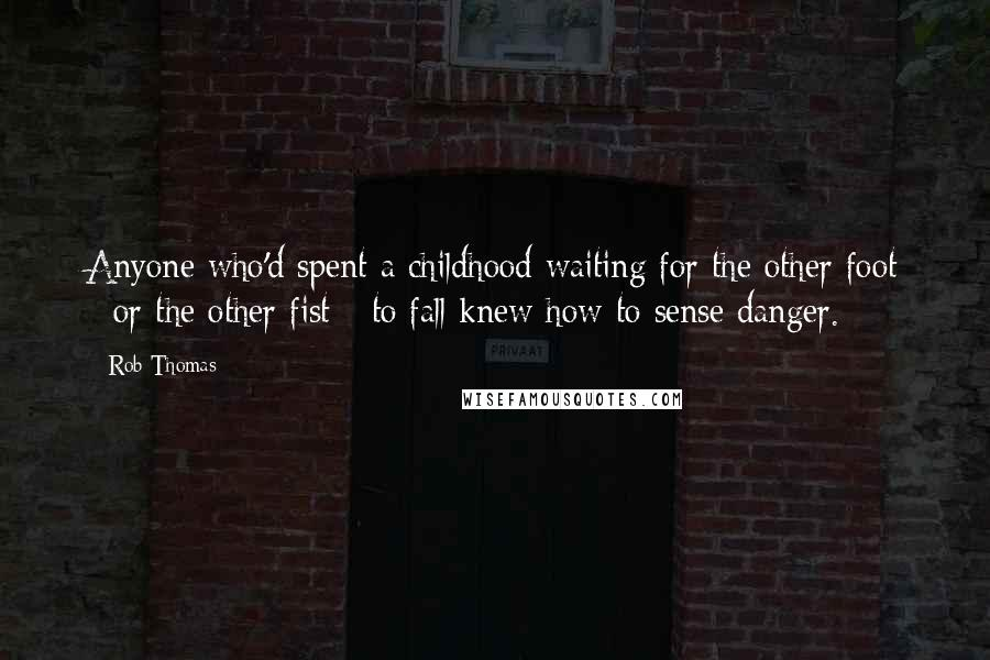 Rob Thomas quotes: Anyone who'd spent a childhood waiting for the other foot - or the other fist - to fall knew how to sense danger.