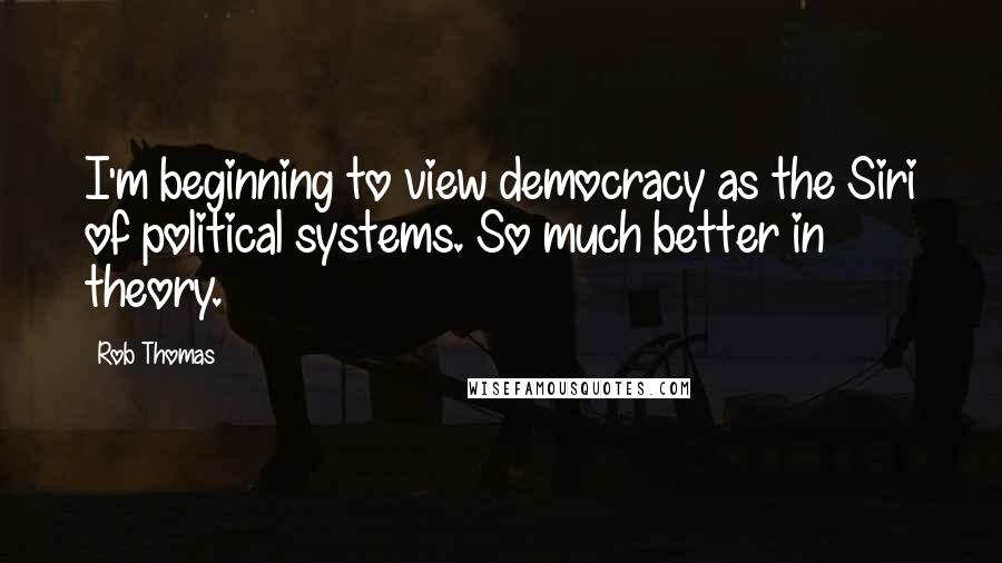 Rob Thomas quotes: I'm beginning to view democracy as the Siri of political systems. So much better in theory.