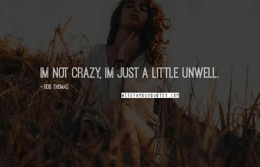 Rob Thomas quotes: Im not crazy, Im just a little unwell.