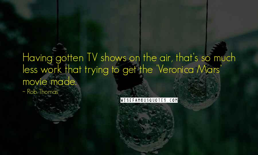 Rob Thomas quotes: Having gotten TV shows on the air, that's so much less work that trying to get the 'Veronica Mars' movie made.
