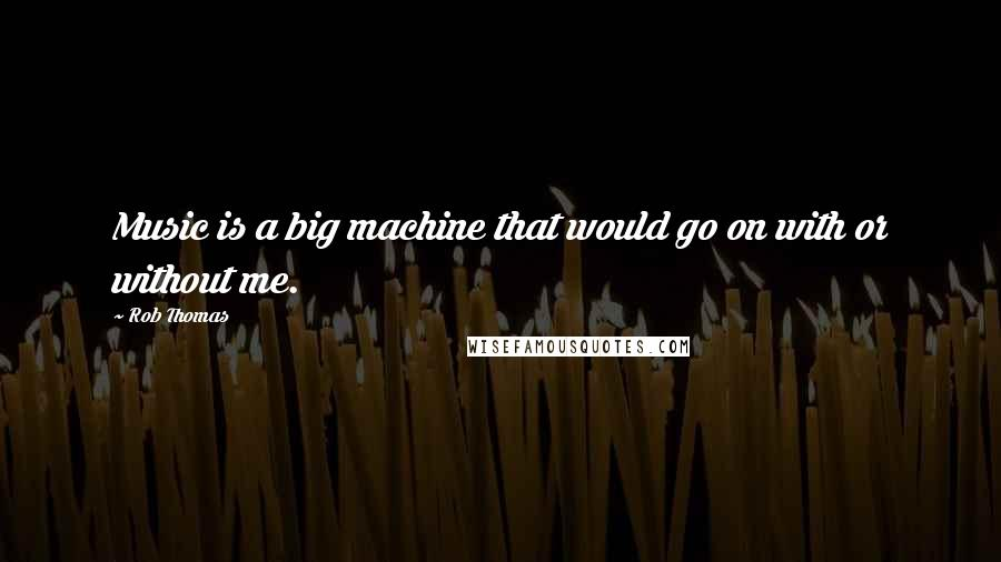 Rob Thomas quotes: Music is a big machine that would go on with or without me.