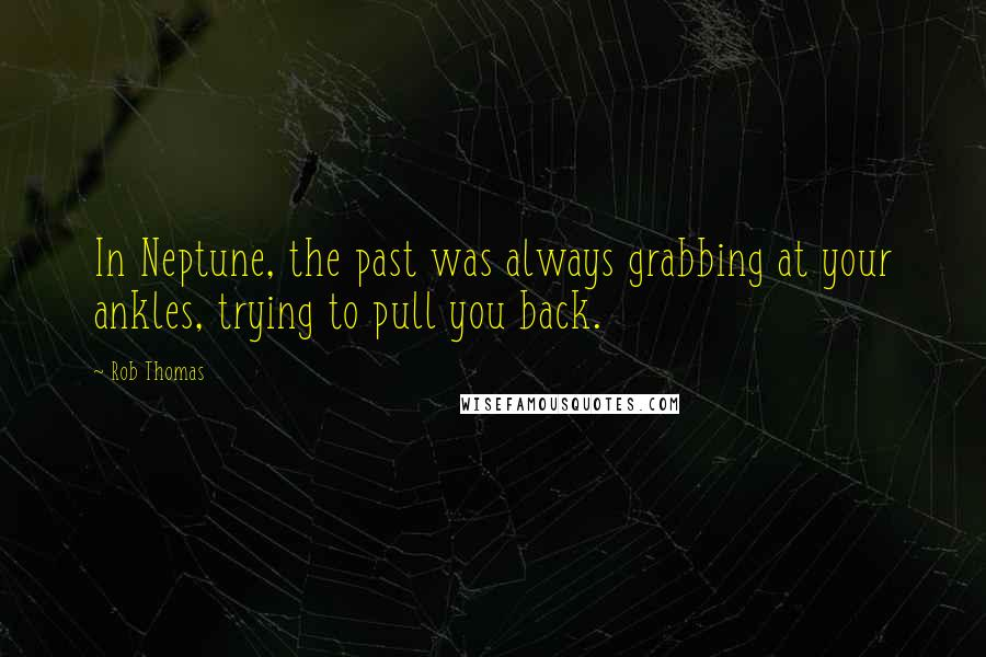 Rob Thomas quotes: In Neptune, the past was always grabbing at your ankles, trying to pull you back.