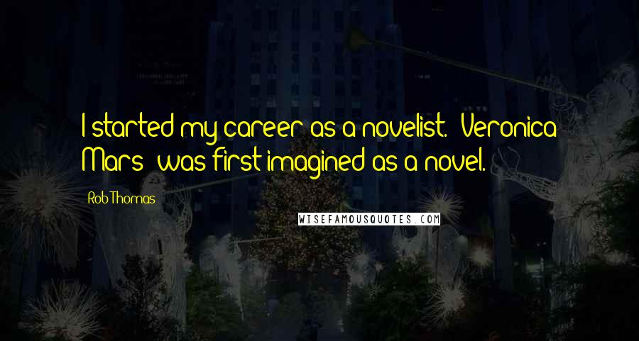 Rob Thomas quotes: I started my career as a novelist. 'Veronica Mars' was first imagined as a novel.