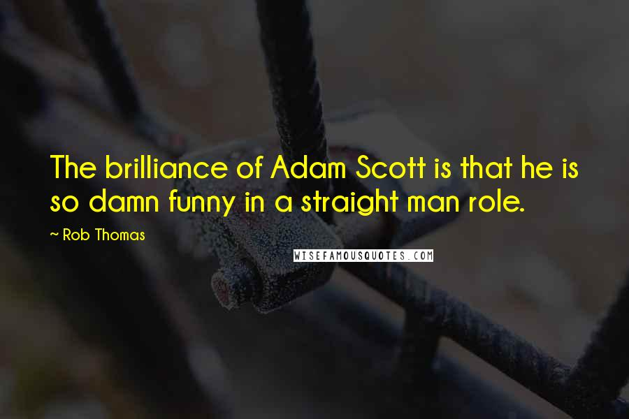 Rob Thomas quotes: The brilliance of Adam Scott is that he is so damn funny in a straight man role.