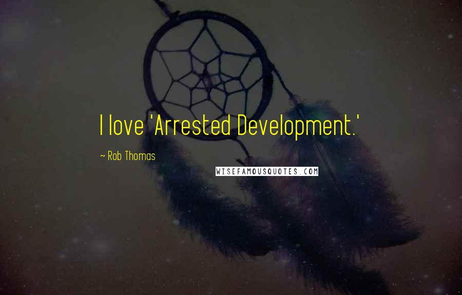 Rob Thomas quotes: I love 'Arrested Development.'